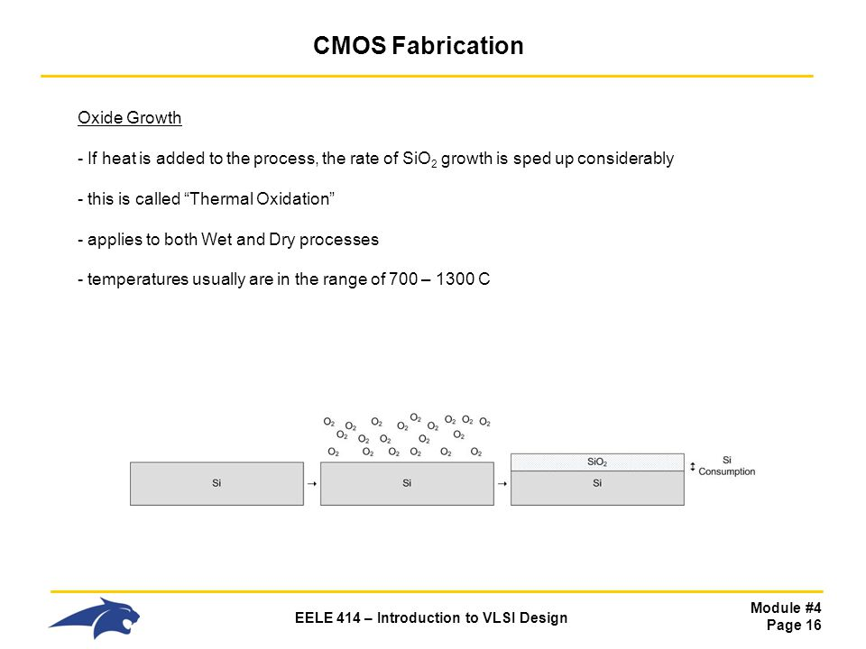 Module #4 Page 16 EELE 414 – Introduction to VLSI Design CMOS Fabrication Oxide Growth - If heat is added to the process, the rate of SiO 2 growth is