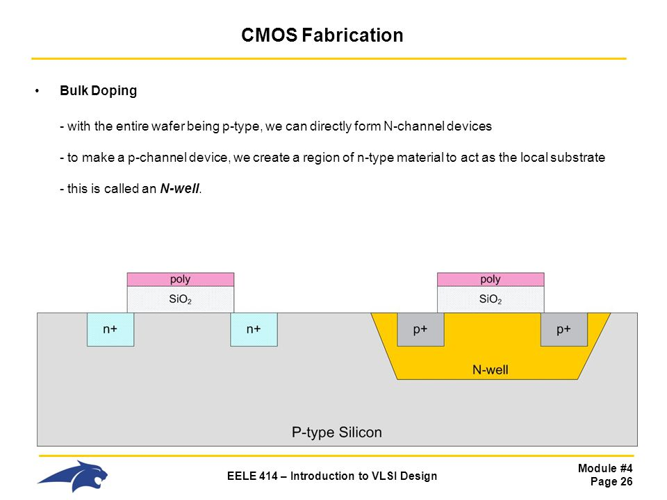 Module #4 Page 26 EELE 414 – Introduction to VLSI Design CMOS Fabrication Bulk Doping - with the entire wafer being p-type, we can directly form N-cha