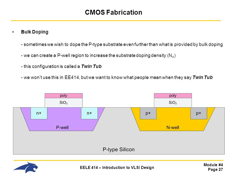Module #4 Page 27 EELE 414 – Introduction to VLSI Design CMOS Fabrication Bulk Doping - sometimes we wish to dope the P-type substrate even further th