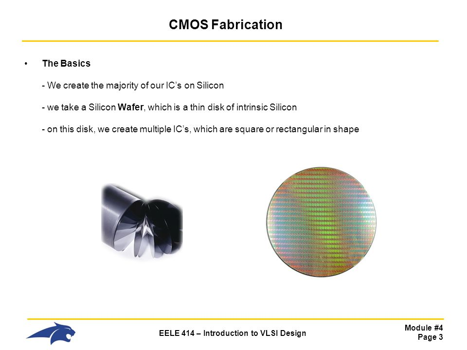 Module #4 Page 4 EELE 414 – Introduction to VLSI Design CMOS Fabrication The Basics - Once the wafer is processed, each individual IC is tested and marked whether it passed or failed - The individual IC's are then cut out using a precision diamond saw.