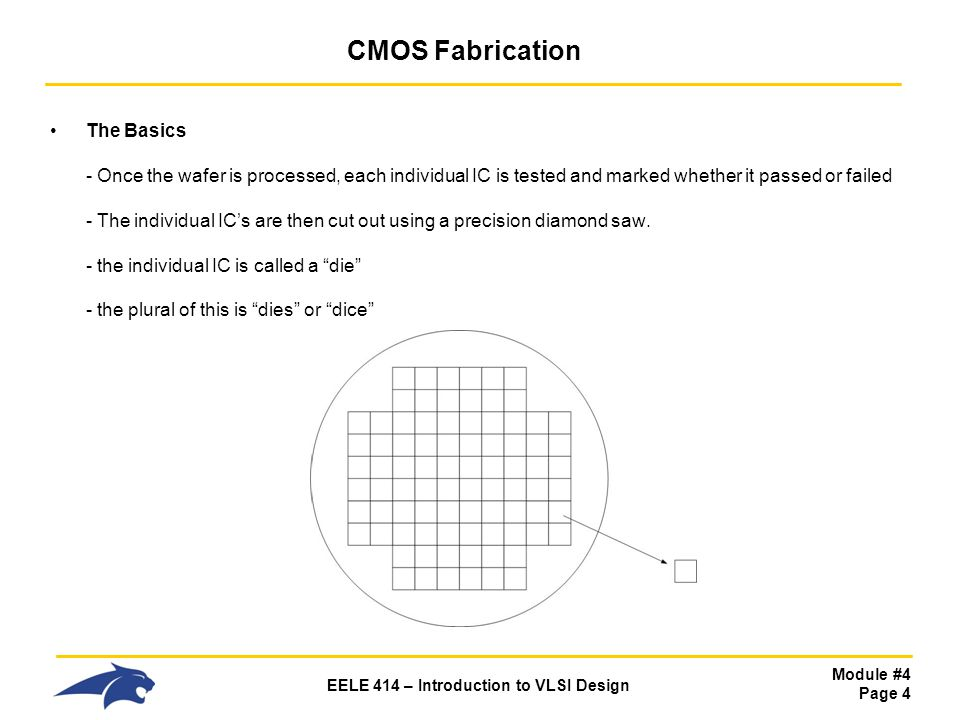 Module #4 Page 5 EELE 414 – Introduction to VLSI Design CMOS Fabrication The Basics - we define the : Yield = (# of Good die) (# of die on the wafer) - Yield heavily drives the cost of the chip so we obviously want a high yield.
