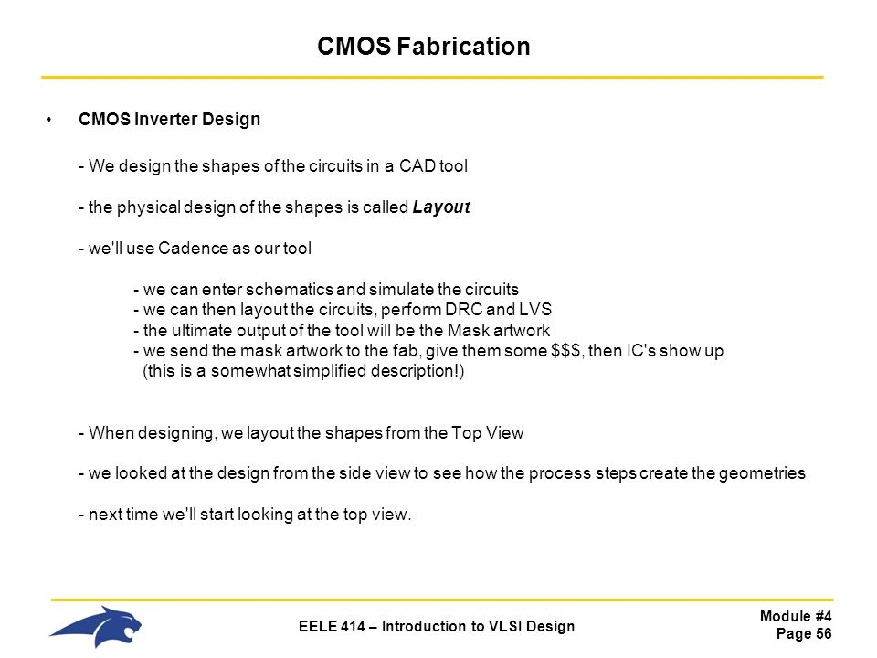 Module #4 Page 56 EELE 414 – Introduction to VLSI Design CMOS Fabrication CMOS Inverter Design - We design the shapes of the circuits in a CAD tool -