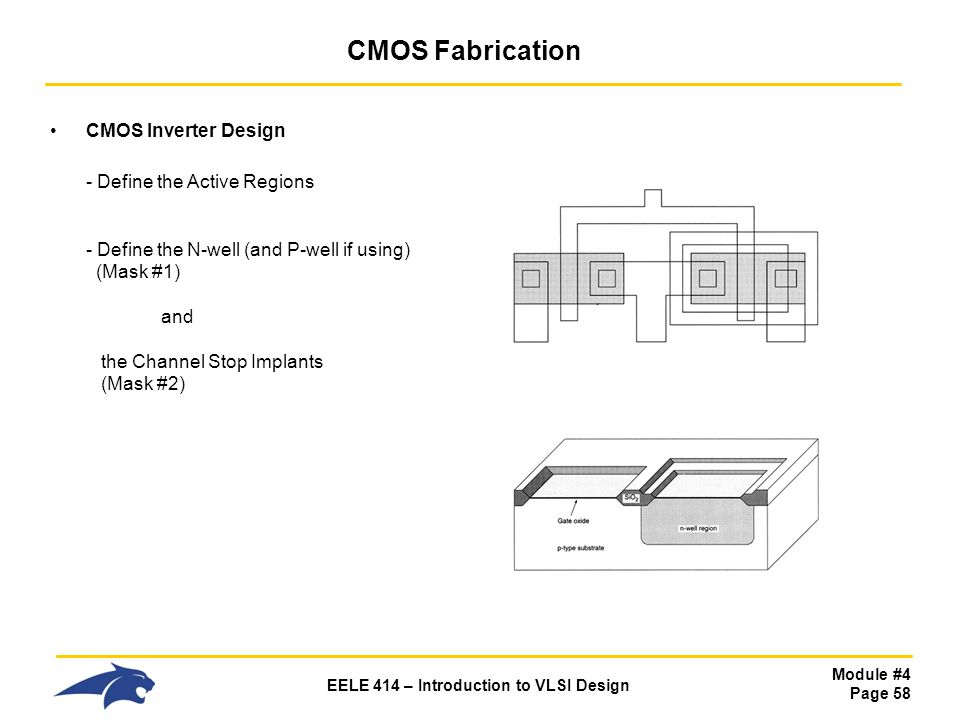 Module #4 Page 58 EELE 414 – Introduction to VLSI Design CMOS Fabrication CMOS Inverter Design - Define the Active Regions - Define the N-well (and P-