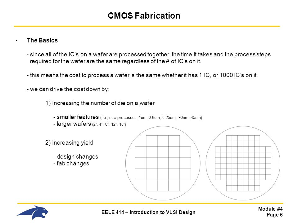 Module #4 Page 7 EELE 414 – Introduction to VLSI Design CMOS Fabrication Silicon Wafer Creation - The Silicon valence of 4 means that it can form a crystalline structure - This crystalline structure can be grown - we start with a Seed, which is a small piece of pure, crystalline Silicon - we then melt raw, impure Silicon into a crucible (aka, Silica) - we dip the Seed into the molten Silicon and pull it out slowly while turning - as the molten Silicon cools, it forms covalent bonds with the Seed - these bonds track the crystal structure of the Seed, forming more Silicon crystal