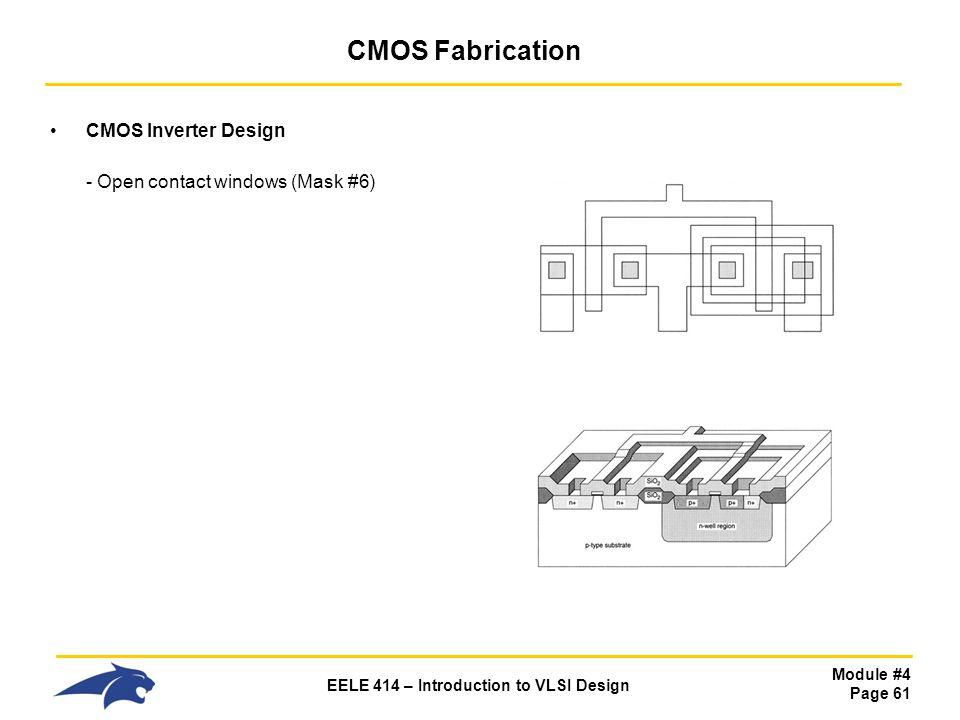 Module #4 Page 61 EELE 414 – Introduction to VLSI Design CMOS Fabrication CMOS Inverter Design - Open contact windows (Mask #6)