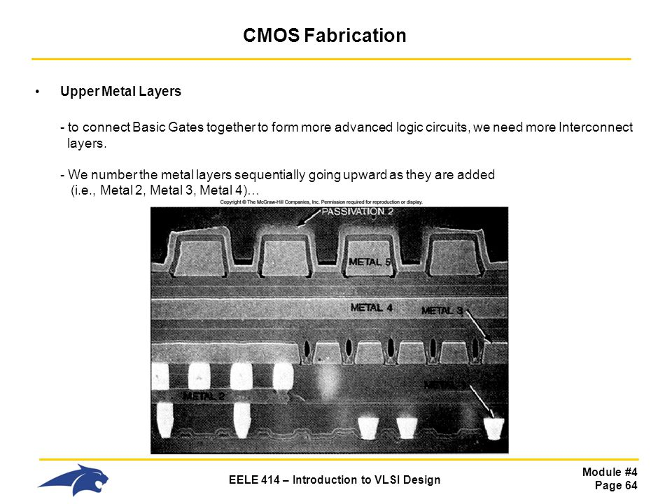 Module #4 Page 64 EELE 414 – Introduction to VLSI Design CMOS Fabrication Upper Metal Layers - to connect Basic Gates together to form more advanced l