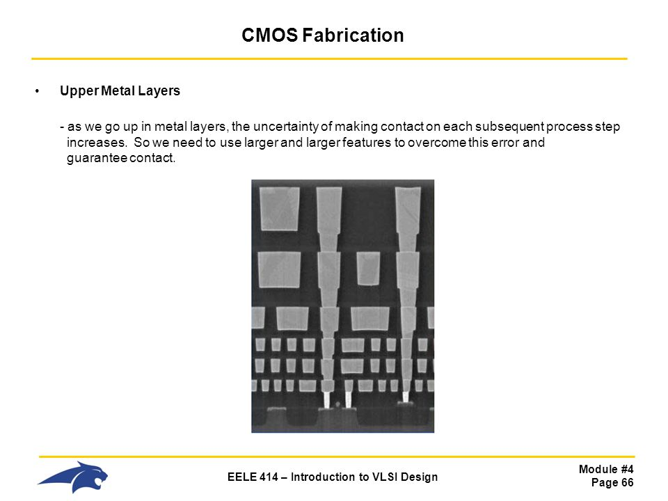 Module #4 Page 66 EELE 414 – Introduction to VLSI Design CMOS Fabrication Upper Metal Layers - as we go up in metal layers, the uncertainty of making