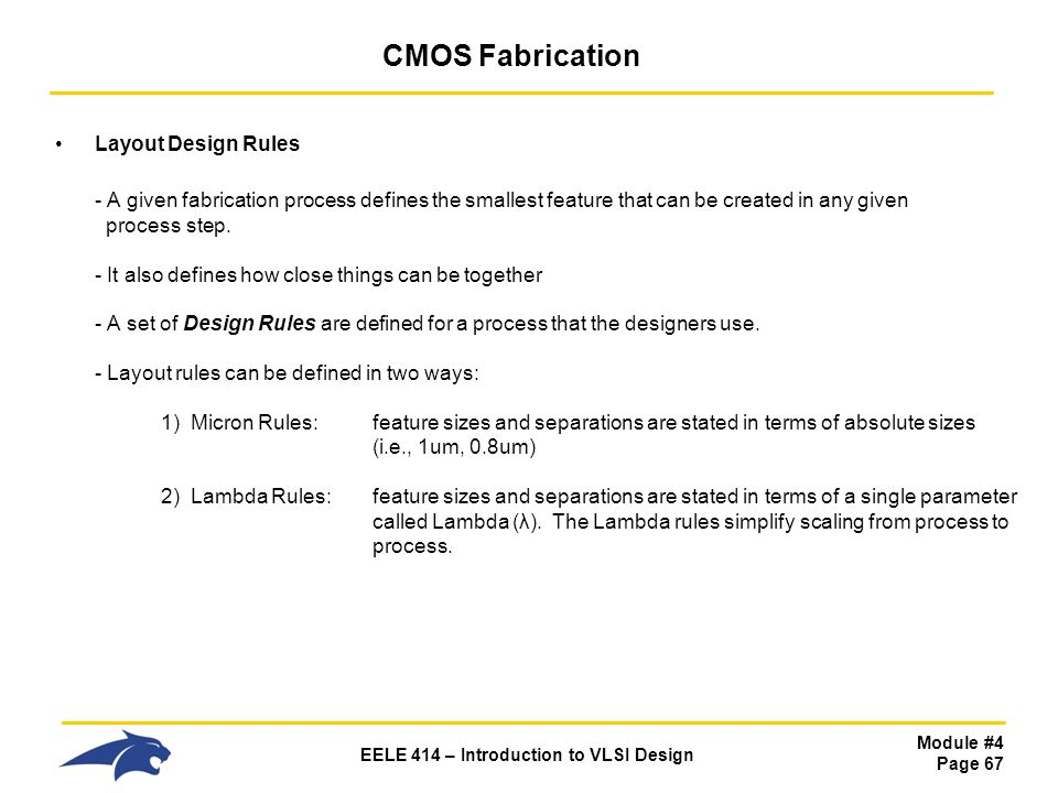 Module #4 Page 67 EELE 414 – Introduction to VLSI Design CMOS Fabrication Layout Design Rules - A given fabrication process defines the smallest featu
