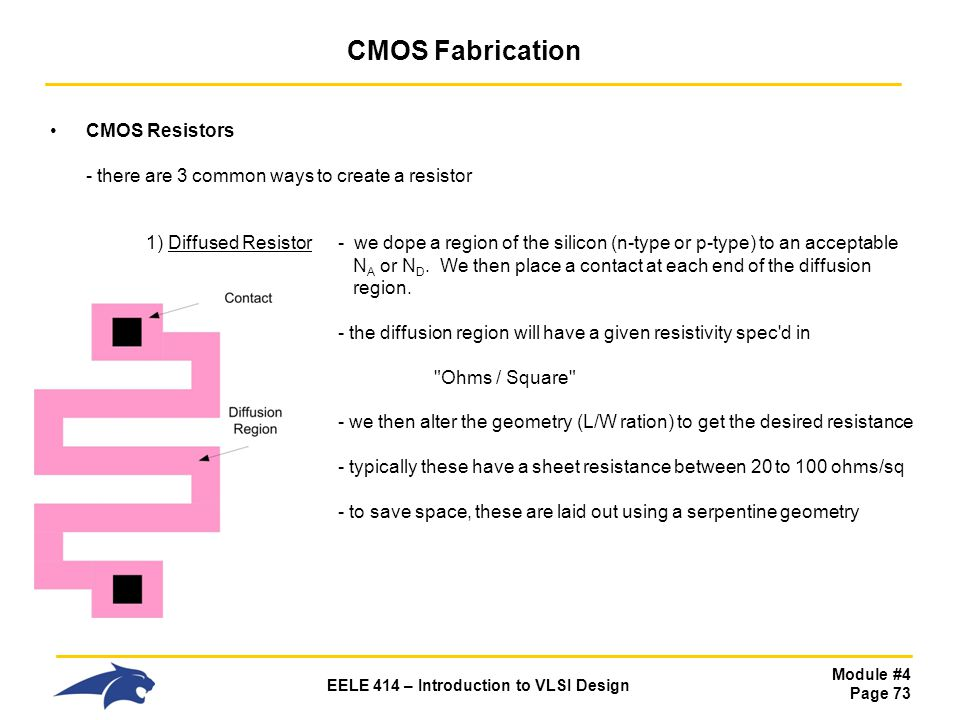 Module #4 Page 73 EELE 414 – Introduction to VLSI Design CMOS Fabrication CMOS Resistors - there are 3 common ways to create a resistor 1) Diffused Re
