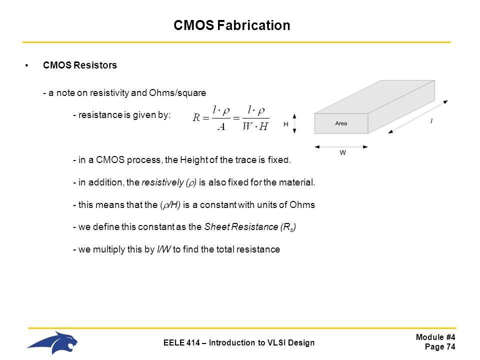 Module #4 Page 74 EELE 414 – Introduction to VLSI Design CMOS Fabrication CMOS Resistors - a note on resistivity and Ohms/square - resistance is given