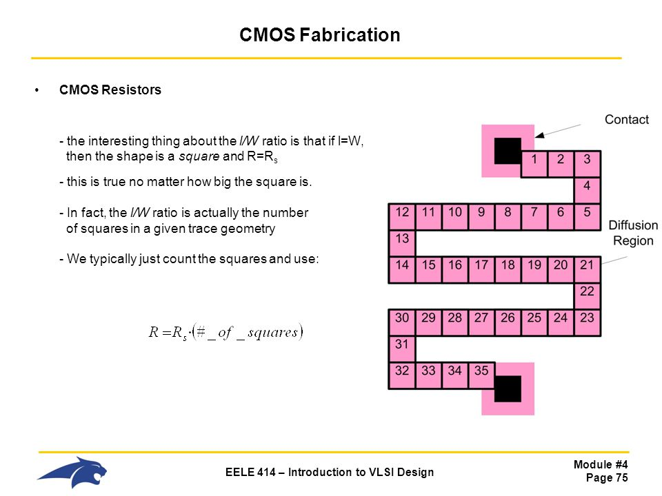 Module #4 Page 75 EELE 414 – Introduction to VLSI Design CMOS Fabrication CMOS Resistors - the interesting thing about the l/W ratio is that if l=W, t