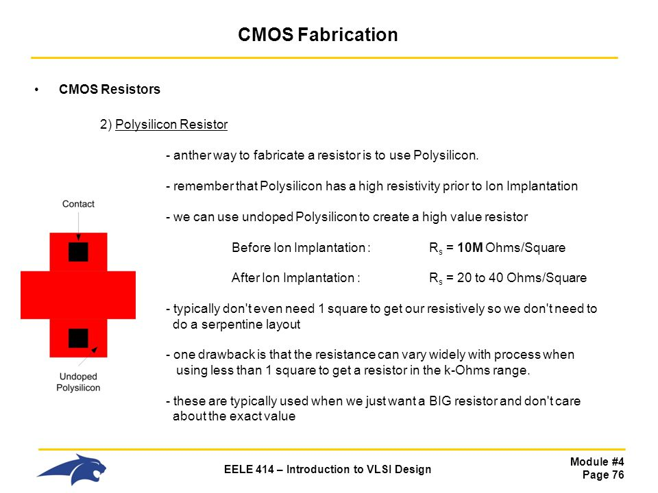 Module #4 Page 76 EELE 414 – Introduction to VLSI Design CMOS Fabrication CMOS Resistors 2) Polysilicon Resistor - anther way to fabricate a resistor