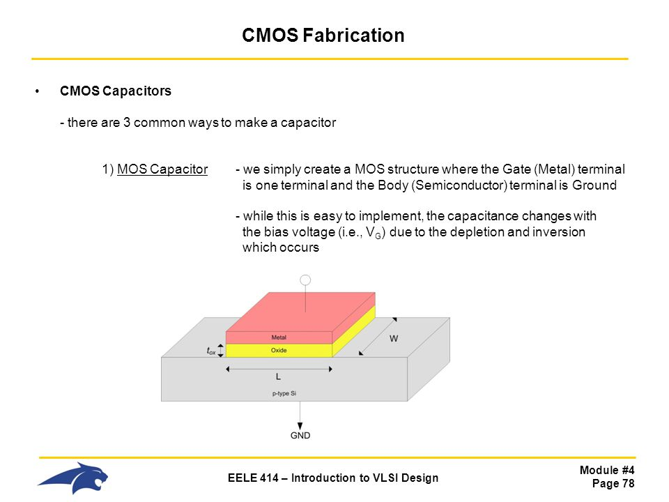 Module #4 Page 78 EELE 414 – Introduction to VLSI Design CMOS Fabrication CMOS Capacitors - there are 3 common ways to make a capacitor 1) MOS Capacit