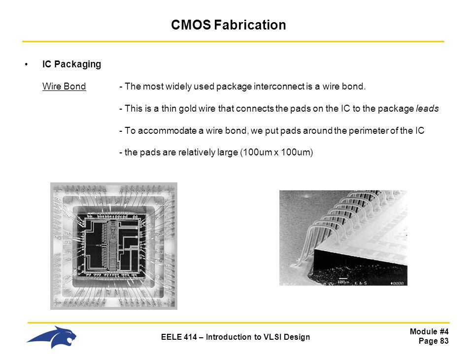 Module #4 Page 83 EELE 414 – Introduction to VLSI Design CMOS Fabrication IC Packaging Wire Bond - The most widely used package interconnect is a wire
