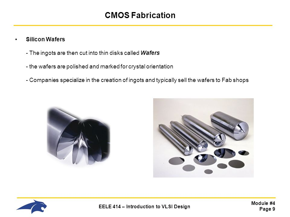 Module #4 Page 9 EELE 414 – Introduction to VLSI Design CMOS Fabrication Silicon Wafers - The ingots are then cut into thin disks called Wafers - the