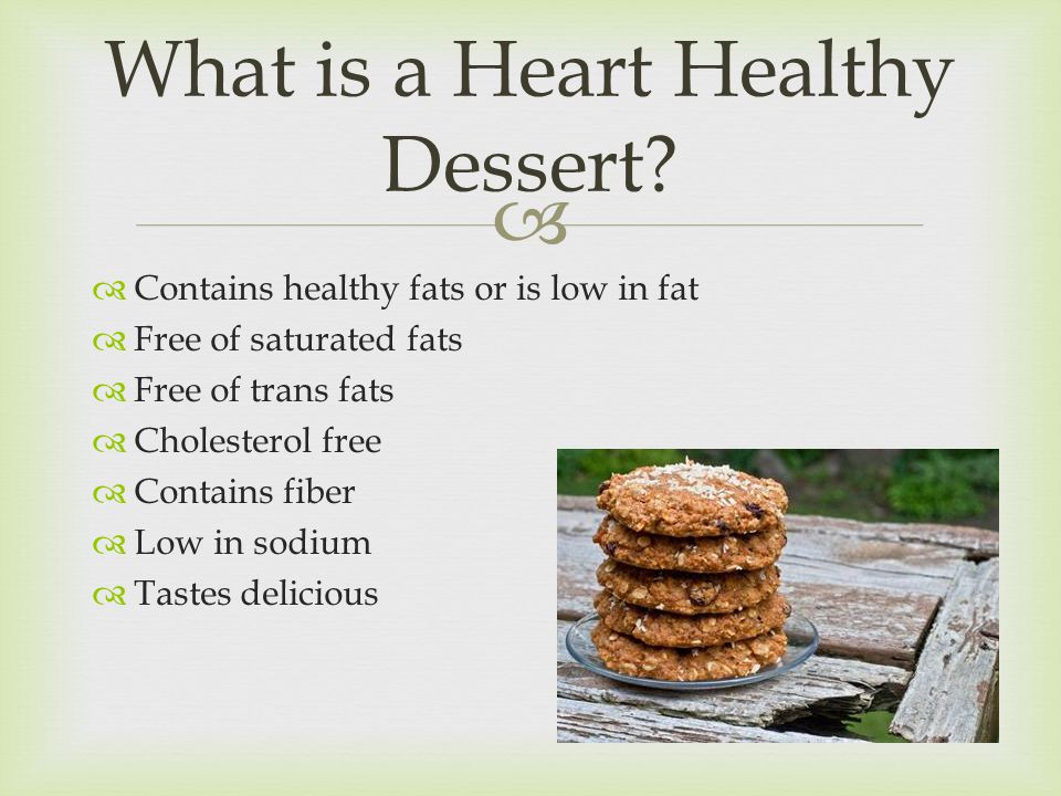   Contains healthy fats or is low in fat  Free of saturated fats  Free of trans fats  Cholesterol free  Contains fiber  Low in sodium  Tastes delicious What is a Heart Healthy Dessert