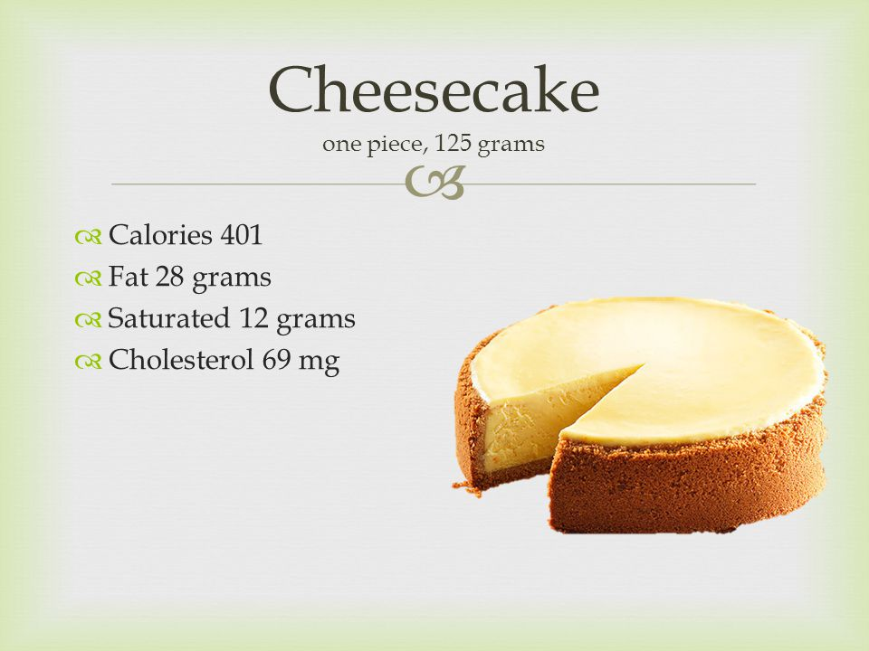  Cheesecake one piece, 125 grams  Calories 401  Fat 28 grams  Saturated 12 grams  Cholesterol 69 mg