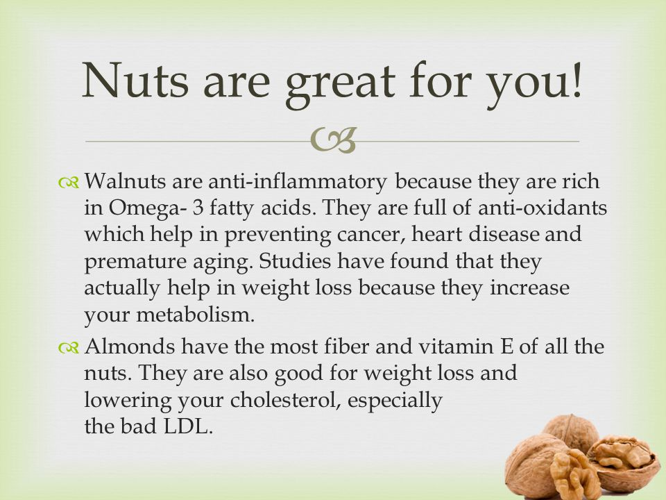   Walnuts are anti-inflammatory because they are rich in Omega- 3 fatty acids.