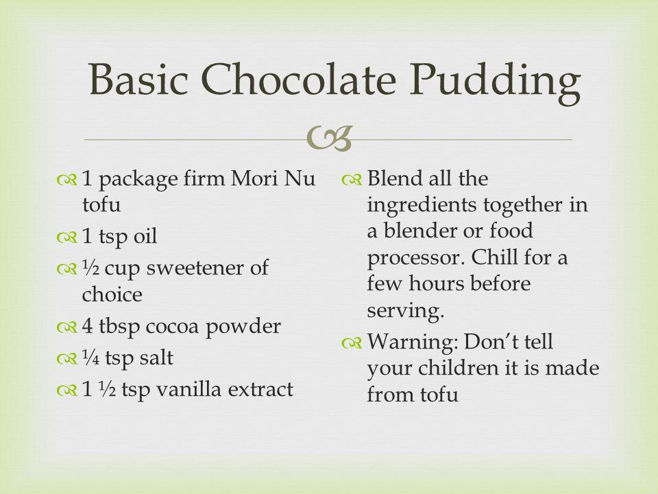 Basic Chocolate Pudding  1 package firm Mori Nu tofu  1 tsp oil  ½ cup sweetener of choice  4 tbsp cocoa powder  ¼ tsp salt  1 ½ tsp vanilla extract  Blend all the ingredients together in a blender or food processor.