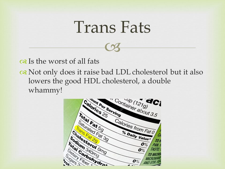   Is the worst of all fats  Not only does it raise bad LDL cholesterol but it also lowers the good HDL cholesterol, a double whammy.