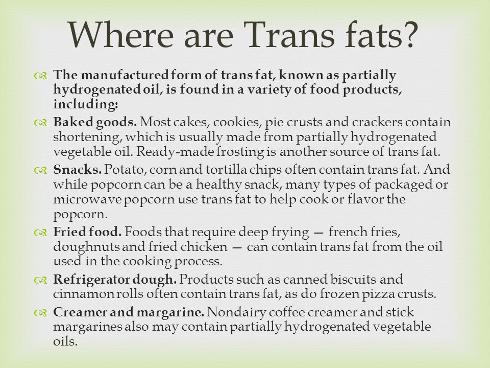  The manufactured form of trans fat, known as partially hydrogenated oil, is found in a variety of food products, including:  Baked goods.