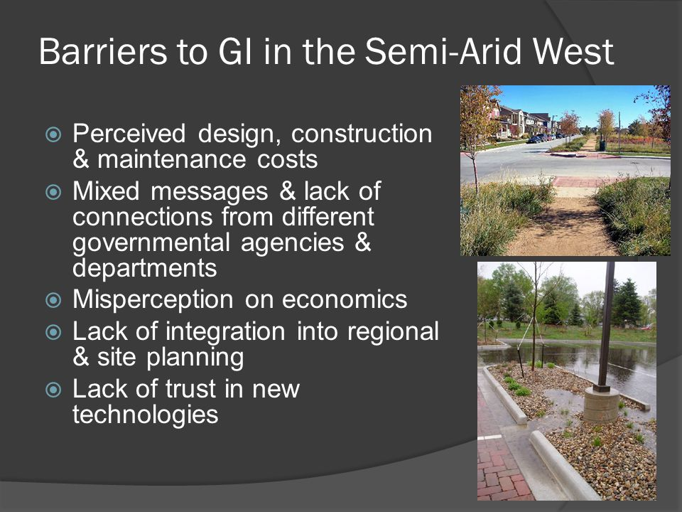 Barriers to GI in the Semi-Arid West  Perceived design, construction & maintenance costs  Mixed messages & lack of connections from different governmental agencies & departments  Misperception on economics  Lack of integration into regional & site planning  Lack of trust in new technologies
