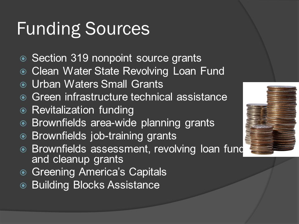 Funding Sources  Section 319 nonpoint source grants  Clean Water State Revolving Loan Fund  Urban Waters Small Grants  Green infrastructure technical assistance  Revitalization funding  Brownfields area-wide planning grants  Brownfields job-training grants  Brownfields assessment, revolving loan fund, and cleanup grants  Greening America's Capitals  Building Blocks Assistance