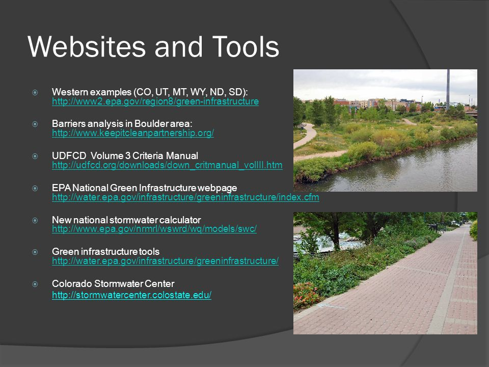 Websites and Tools  Western examples (CO, UT, MT, WY, ND, SD): http://www2.epa.gov/region8/green-infrastructure http://www2.epa.gov/region8/green-infrastructure  Barriers analysis in Boulder area: http://www.keepitcleanpartnership.org/ http://www.keepitcleanpartnership.org/  UDFCD Volume 3 Criteria Manual http://udfcd.org/downloads/down_critmanual_volIII.htm http://udfcd.org/downloads/down_critmanual_volIII.htm  EPA National Green Infrastructure webpage http://water.epa.gov/infrastructure/greeninfrastructure/index.cfm http://water.epa.gov/infrastructure/greeninfrastructure/index.cfm  New national stormwater calculator http://www.epa.gov/nrmrl/wswrd/wq/models/swc/ http://www.epa.gov/nrmrl/wswrd/wq/models/swc/  Green infrastructure tools http://water.epa.gov/infrastructure/greeninfrastructure/ http://water.epa.gov/infrastructure/greeninfrastructure/  Colorado Stormwater Center http://stormwatercenter.colostate.edu/
