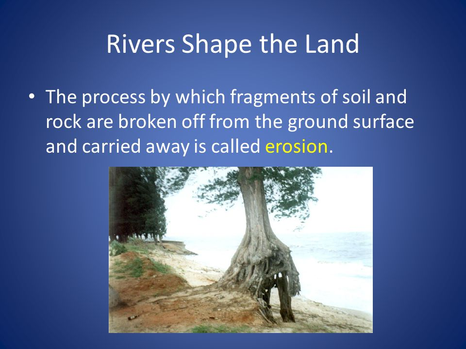 Rivers Shape the Land The process by which soil and rock are left behind is called deposition.