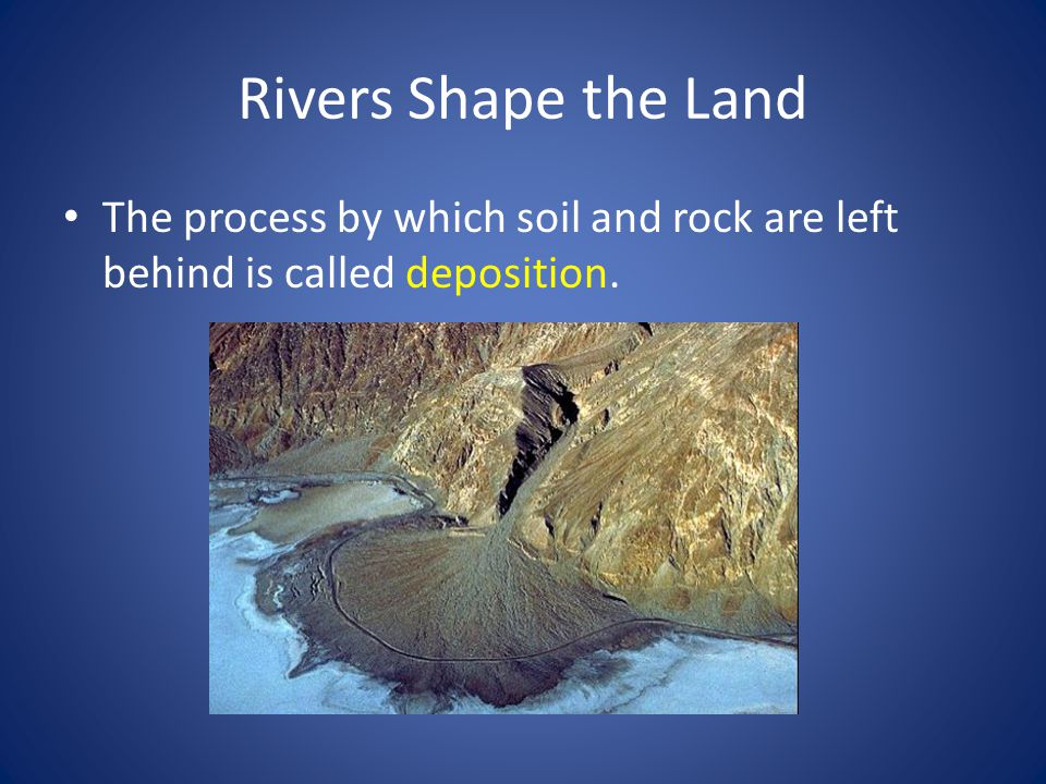 Rivers Shape the Land Rivers wear away landforms through erosion and build new landforms through depositions.