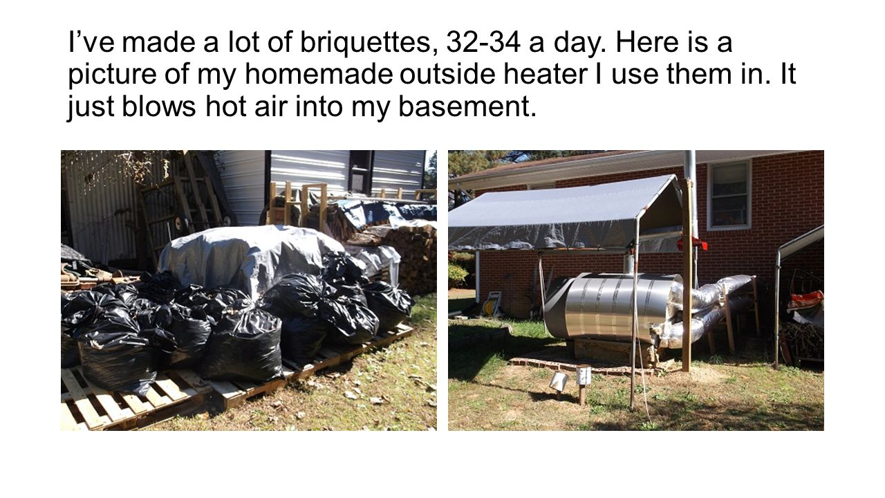 I've made a lot of briquettes, 32-34 a day. Here is a picture of my homemade outside heater I use them in. It just blows hot air into my basement.