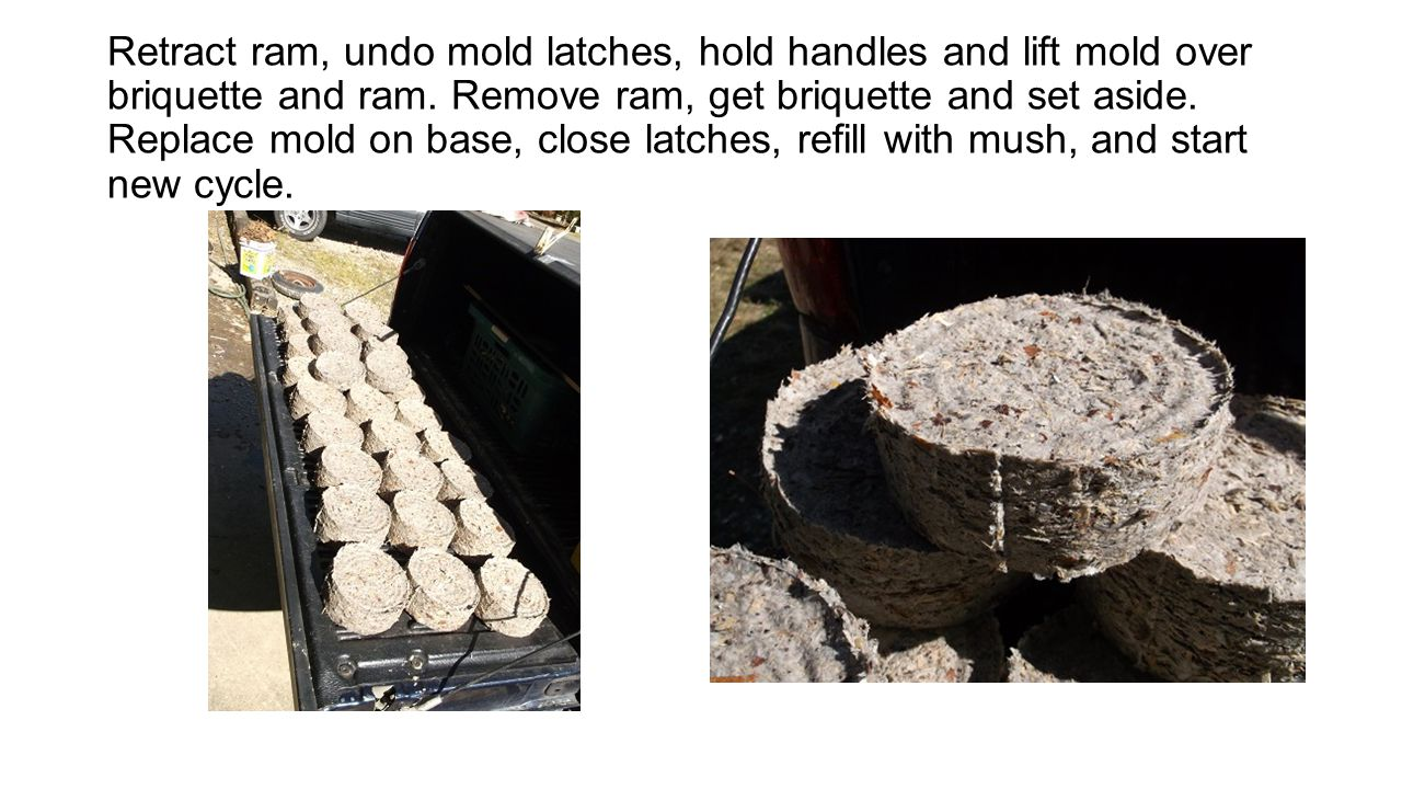 Retract ram, undo mold latches, hold handles and lift mold over briquette and ram.