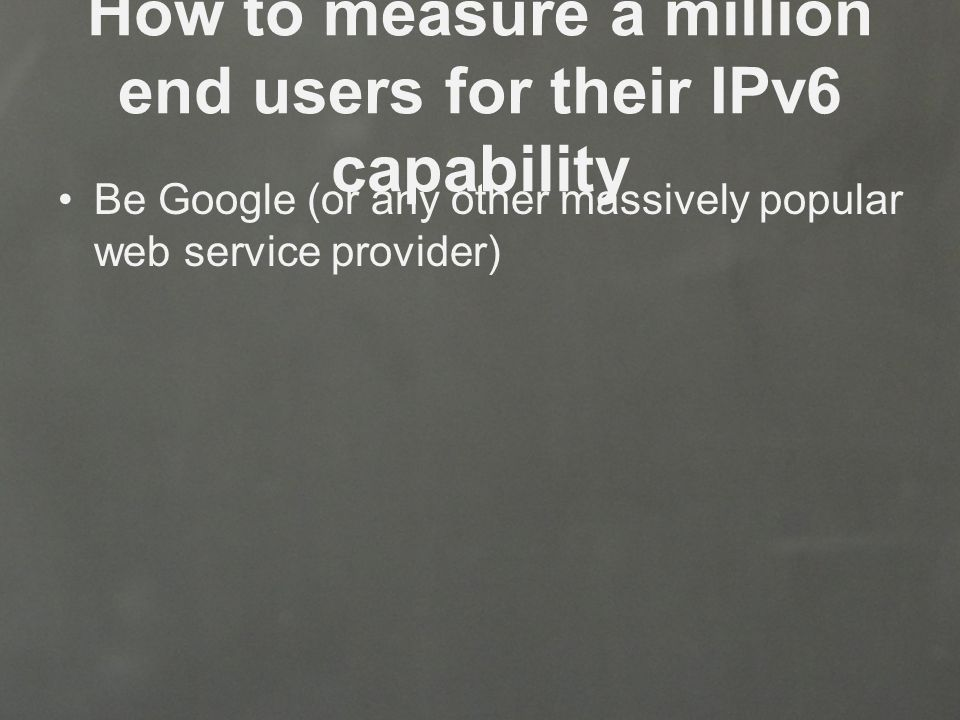 Be Google (or any other massively popular web service provider)