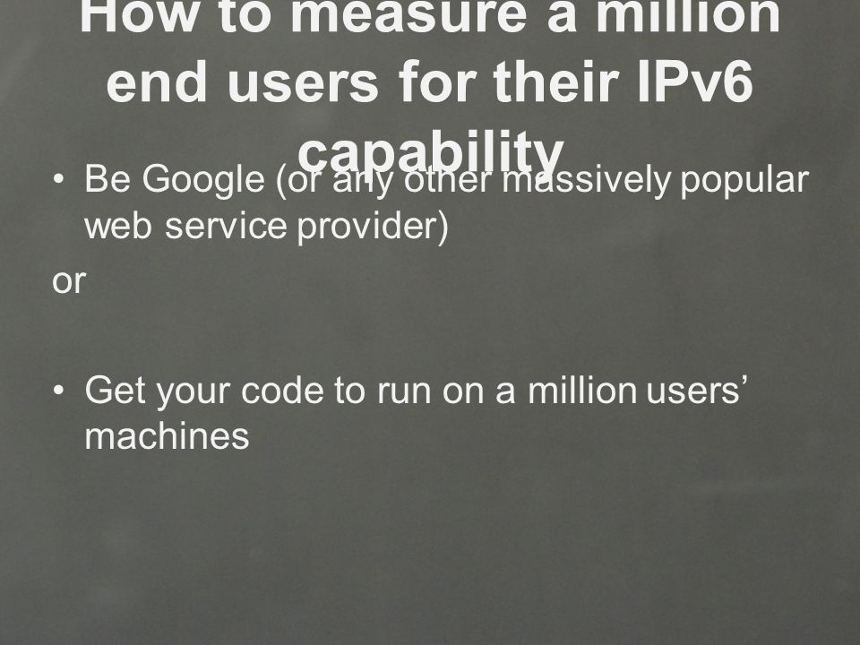 How to measure a million end users for their IPv6 capability Be Google (or any other massively popular web service provider) or Get your code to run on a million users' machines
