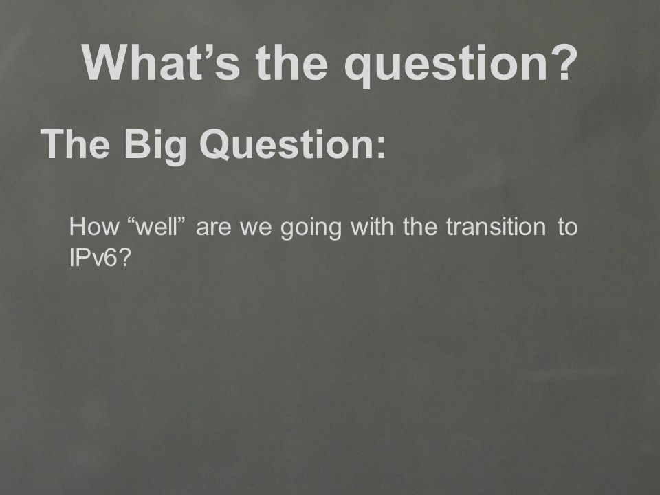 What's the question The Big Question: How well are we going with the transition to IPv6