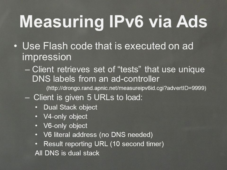 Measuring IPv6 via Ads Use Flash code that is executed on ad impression –Client retrieves set of tests that use unique DNS labels from an ad-controller (http://drongo.rand.apnic.net/measureipv6id.cgi advertID=9999) –Client is given 5 URLs to load: Dual Stack object V4-only object V6-only object V6 literal address (no DNS needed) Result reporting URL (10 second timer) All DNS is dual stack