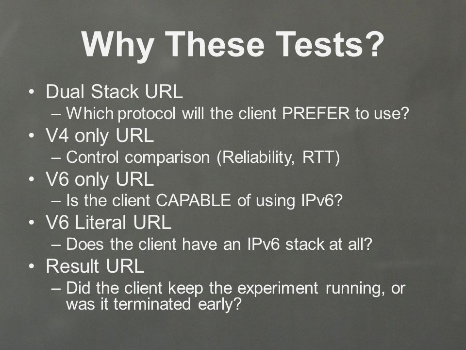 Why These Tests. Dual Stack URL –Which protocol will the client PREFER to use.