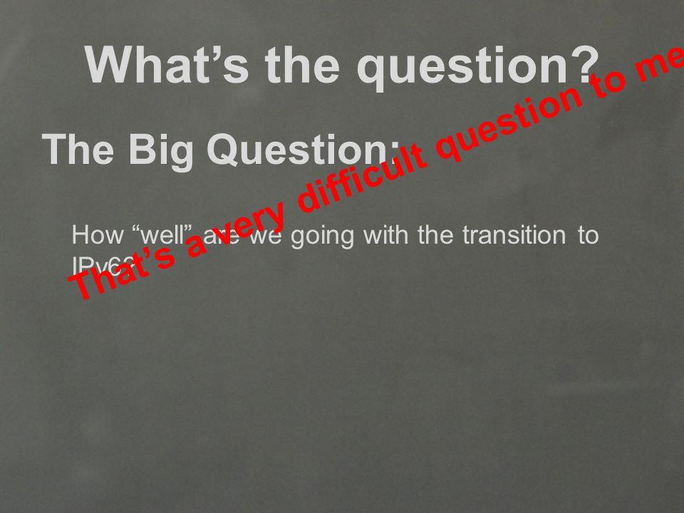 What's the question. The Big Question: How well are we going with the transition to IPv6.
