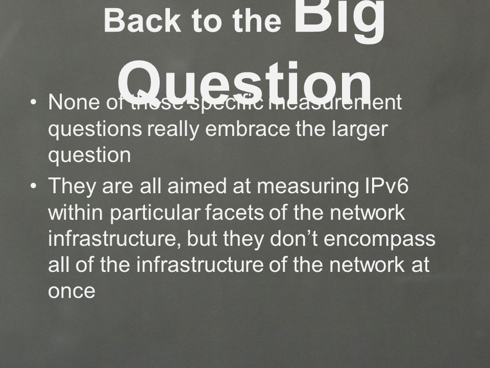 Back to the Big Question None of these specific measurement questions really embrace the larger question They are all aimed at measuring IPv6 within particular facets of the network infrastructure, but they don't encompass all of the infrastructure of the network at once