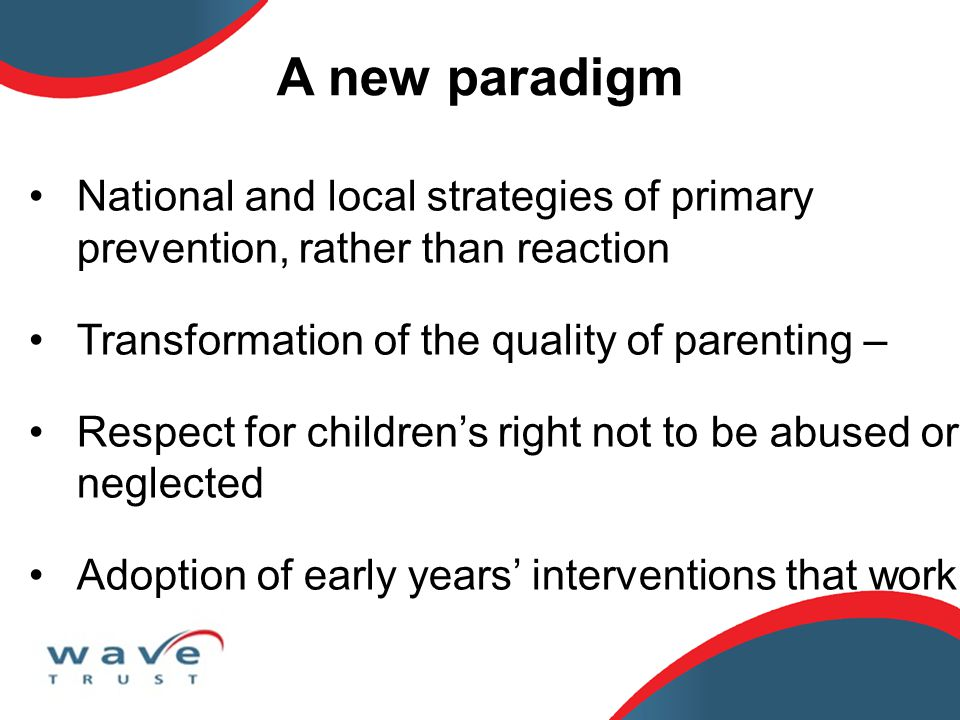 National and local strategies of primary prevention, rather than reaction Transformation of the quality of parenting – Respect for children's right not to be abused or neglected Adoption of early years' interventions that work A new paradigm