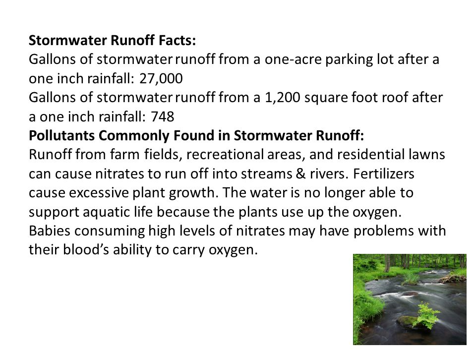 Stormwater Runoff Facts: Gallons of stormwater runoff from a one-acre parking lot after a one inch rainfall: 27,000 Gallons of stormwater runoff from a 1,200 square foot roof after a one inch rainfall: 748 Pollutants Commonly Found in Stormwater Runoff: Runoff from farm fields, recreational areas, and residential lawns can cause nitrates to run off into streams & rivers.