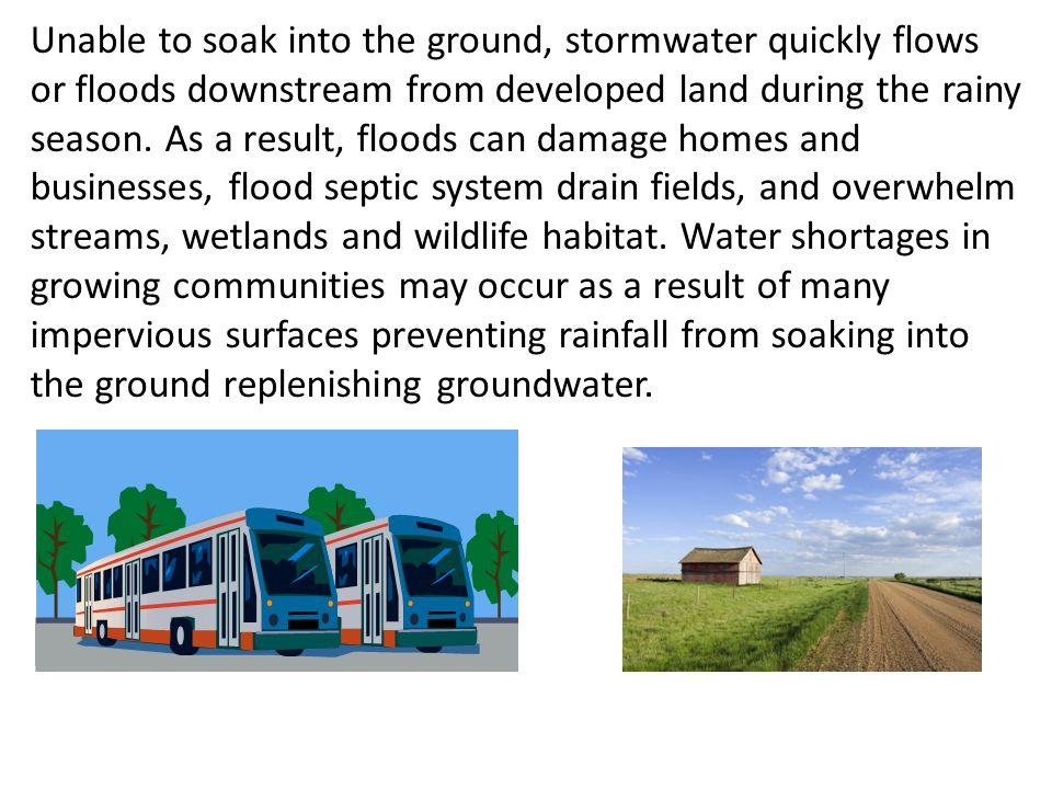 Unable to soak into the ground, stormwater quickly flows or floods downstream from developed land during the rainy season.