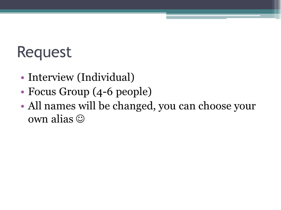 Request Interview (Individual) Focus Group (4-6 people) All names will be changed, you can choose your own alias