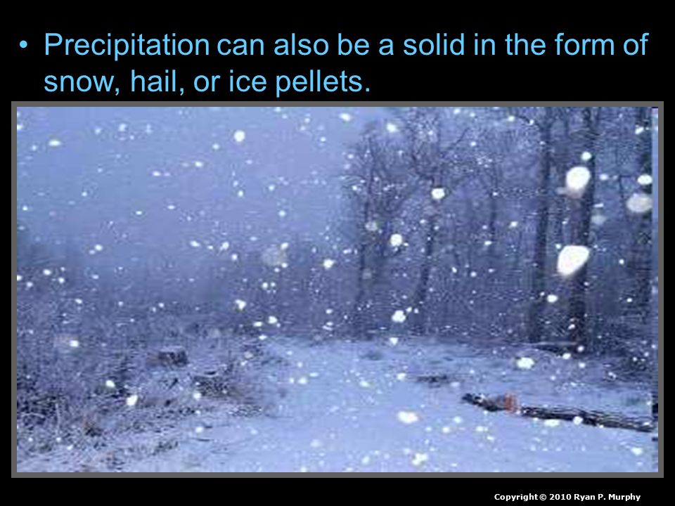 Precipitation can also be a solid in the form of snow, hail, or ice pellets.