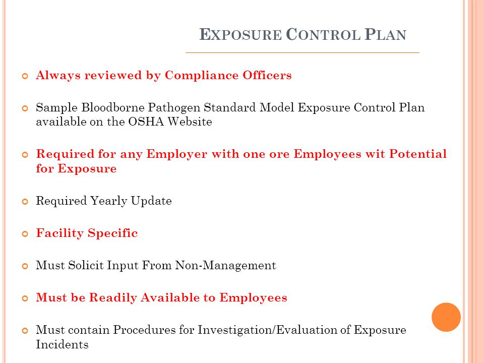 E XPOSURE C ONTROL P LAN Always reviewed by Compliance Officers Sample Bloodborne Pathogen Standard Model Exposure Control Plan available on the OSHA Website Required for any Employer with one ore Employees wit Potential for Exposure Required Yearly Update Facility Specific Must Solicit Input From Non-Management Must be Readily Available to Employees Must contain Procedures for Investigation/Evaluation of Exposure Incidents