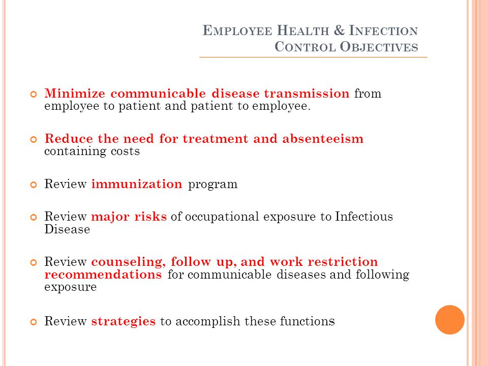 I MMUNIZATION P ROGRAM Begin with thorough pre-placement evaluation Assure immunity to minimize employee to patient and patient to employee communicable disease transmission Must be consistent with the most current ACIP guidelines Barriers to success