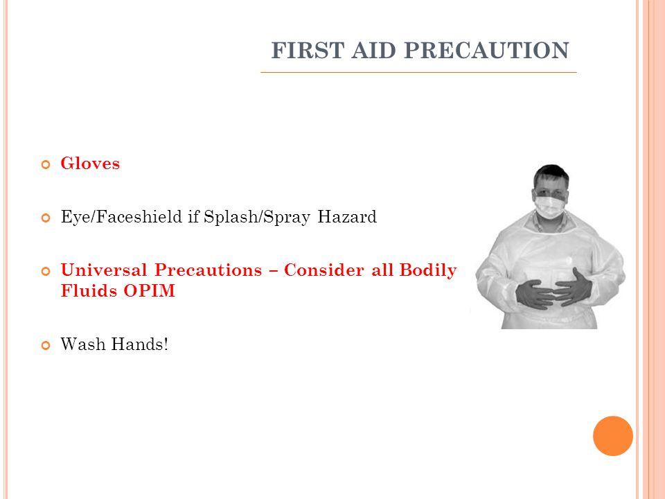 FIRST AID PRECAUTION Gloves Eye/Faceshield if Splash/Spray Hazard Universal Precautions – Consider all Bodily Fluids OPIM Wash Hands!