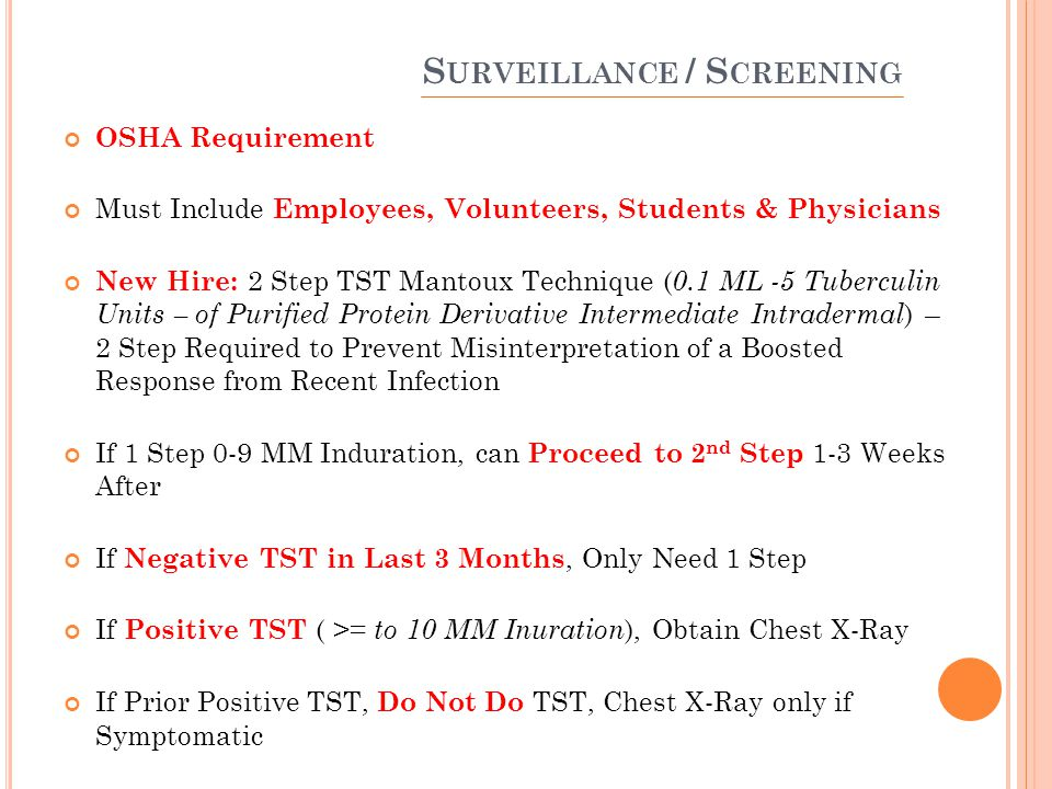 S URVEILLANCE / S CREENING OSHA Requirement Must Include Employees, Volunteers, Students & Physicians New Hire: 2 Step TST Mantoux Technique ( 0.1 ML -5 Tuberculin Units – of Purified Protein Derivative Intermediate Intradermal ) – 2 Step Required to Prevent Misinterpretation of a Boosted Response from Recent Infection If 1 Step 0-9 MM Induration, can Proceed to 2 nd Step 1-3 Weeks After If Negative TST in Last 3 Months, Only Need 1 Step If Positive TST ( >= to 10 MM Inuration ), Obtain Chest X-Ray If Prior Positive TST, Do Not Do TST, Chest X-Ray only if Symptomatic