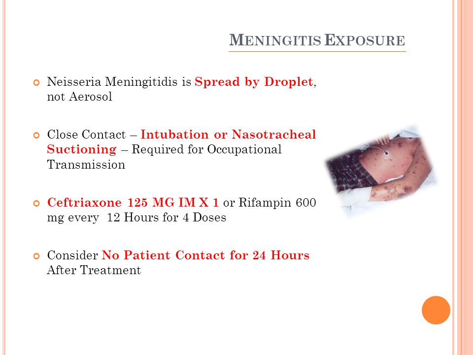 M ENINGITIS E XPOSURE Neisseria Meningitidis is Spread by Droplet, not Aerosol Close Contact – Intubation or Nasotracheal Suctioning – Required for Occupational Transmission Ceftriaxone 125 MG IM X 1 or Rifampin 600 mg every 12 Hours for 4 Doses Consider No Patient Contact for 24 Hours After Treatment