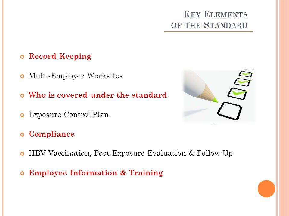 K EY E LEMENTS OF THE S TANDARD Record Keeping Multi-Employer Worksites Who is covered under the standard Exposure Control Plan Compliance HBV Vaccination, Post-Exposure Evaluation & Follow-Up Employee Information & Training